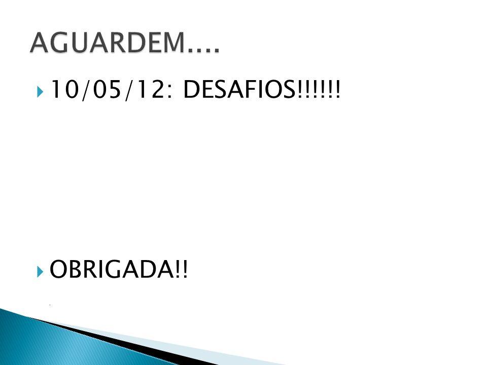 AGUARDEM.... 10/05/12: DESAFIOS!!!!!! OBRIGADA!! .