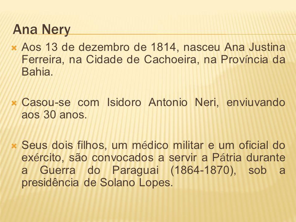 Ana Nery Aos 13 de dezembro de 1814, nasceu Ana Justina Ferreira, na Cidade de Cachoeira, na Província da Bahia.