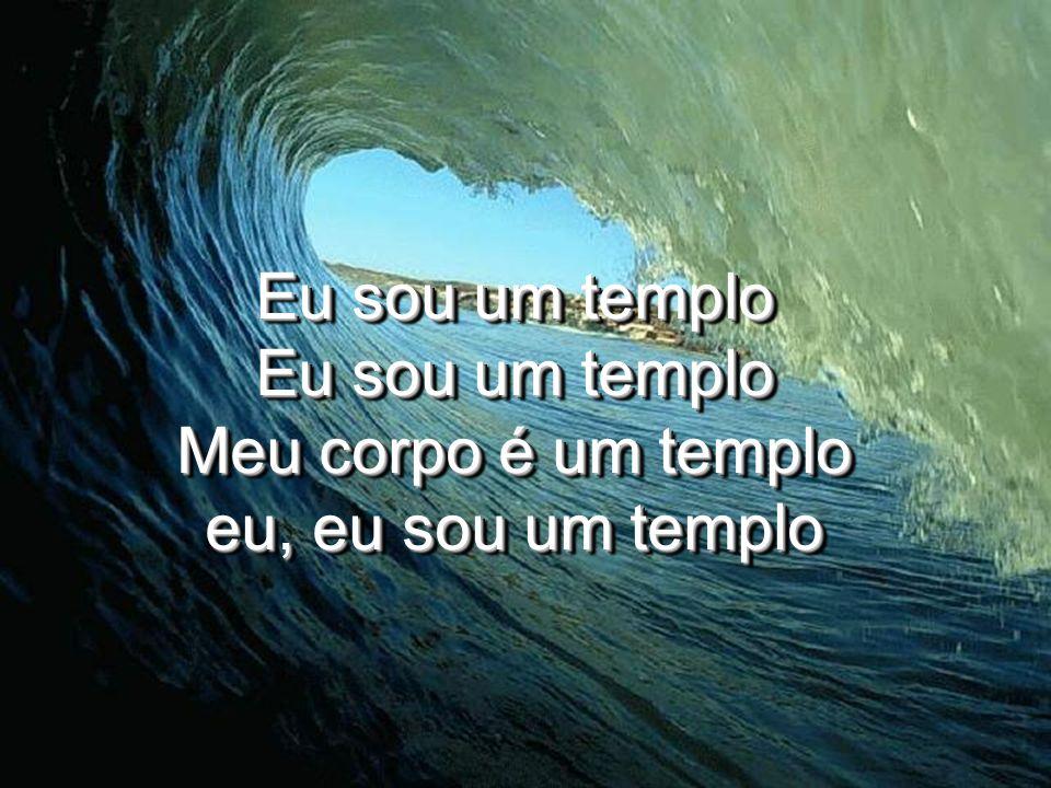 Eu sou um templo Eu sou um templo Meu corpo é um templo eu, eu sou um templo