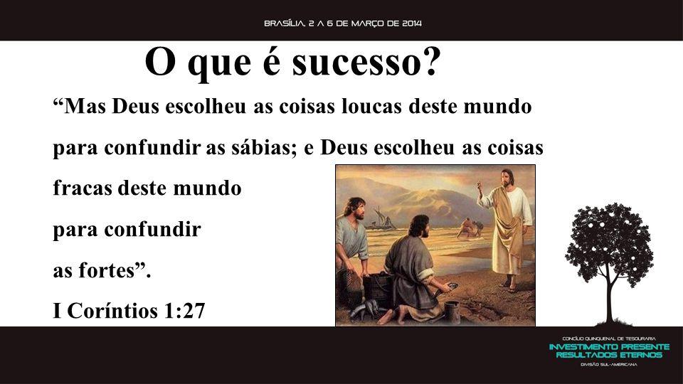 O que é sucesso Mas Deus escolheu as coisas loucas deste mundo para confundir as sábias; e Deus escolheu as coisas fracas deste mundo.