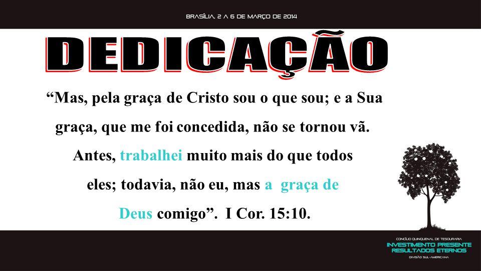 DEDICAÇÃO Mas, pela graça de Cristo sou o que sou; e a Sua