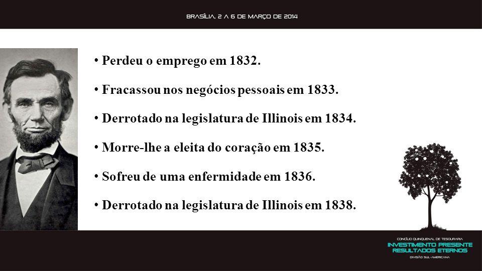 Perdeu o emprego em 1832. Fracassou nos negócios pessoais em 1833. Derrotado na legislatura de Illinois em 1834.