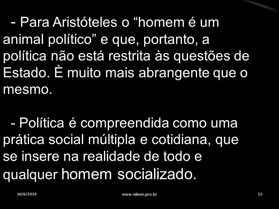 - Para Aristóteles o homem é um animal político e que, portanto, a política não está restrita às questões de Estado. È muito mais abrangente que o mesmo.