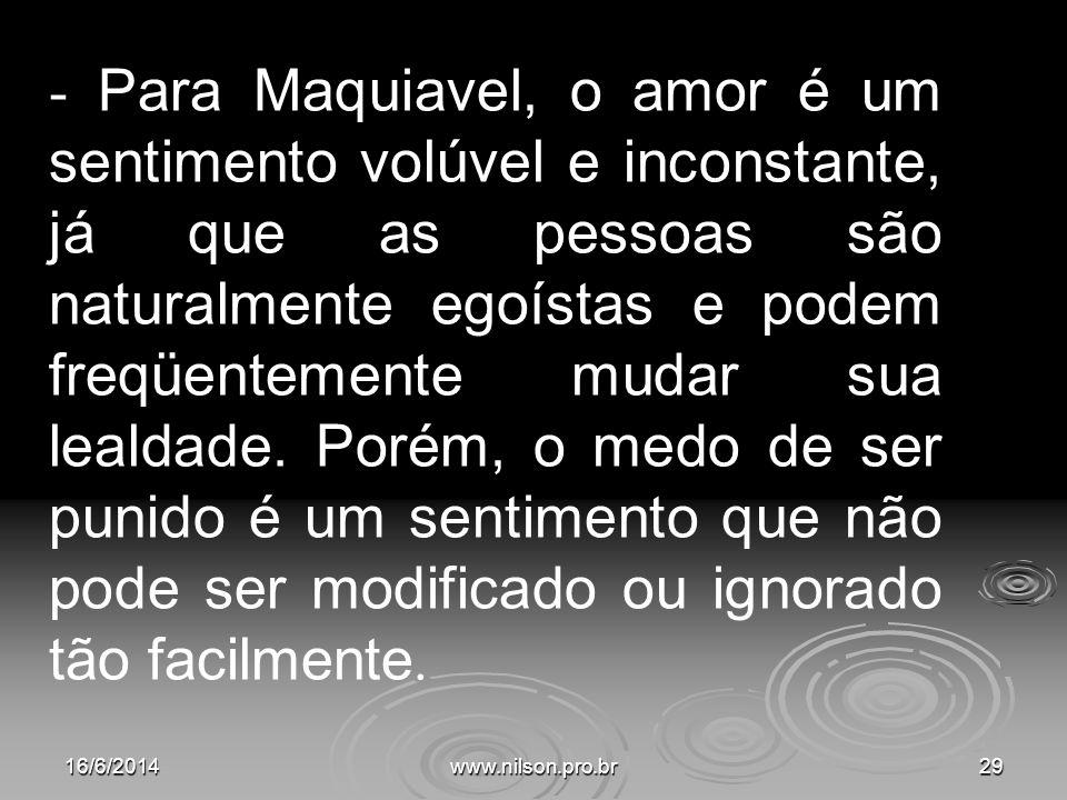 - Para Maquiavel, o amor é um sentimento volúvel e inconstante, já que as pessoas são naturalmente egoístas e podem freqüentemente mudar sua lealdade. Porém, o medo de ser punido é um sentimento que não pode ser modificado ou ignorado tão facilmente.