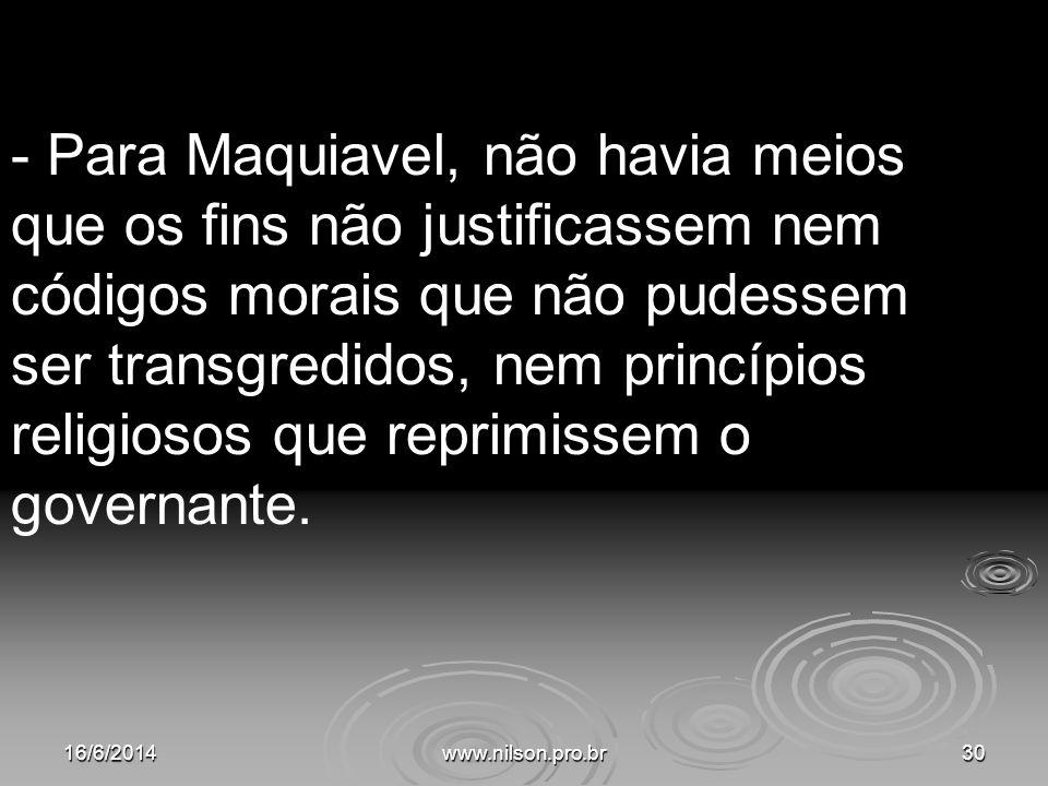 - Para Maquiavel, não havia meios que os fins não justificassem nem códigos morais que não pudessem ser transgredidos, nem princípios religiosos que reprimissem o governante.