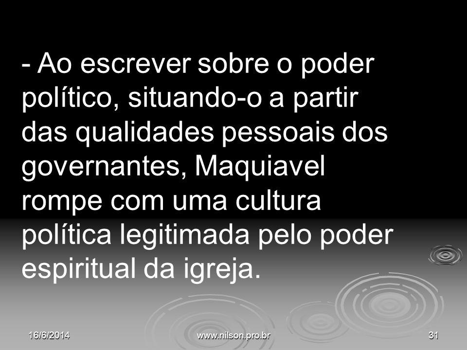 - Ao escrever sobre o poder político, situando-o a partir das qualidades pessoais dos governantes, Maquiavel rompe com uma cultura política legitimada pelo poder espiritual da igreja.
