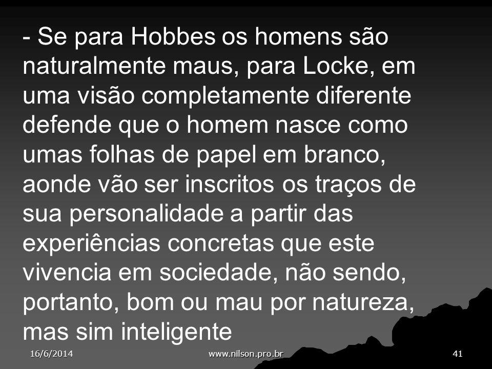 - Se para Hobbes os homens são naturalmente maus, para Locke, em uma visão completamente diferente defende que o homem nasce como umas folhas de papel em branco, aonde vão ser inscritos os traços de sua personalidade a partir das experiências concretas que este vivencia em sociedade, não sendo, portanto, bom ou mau por natureza, mas sim inteligente