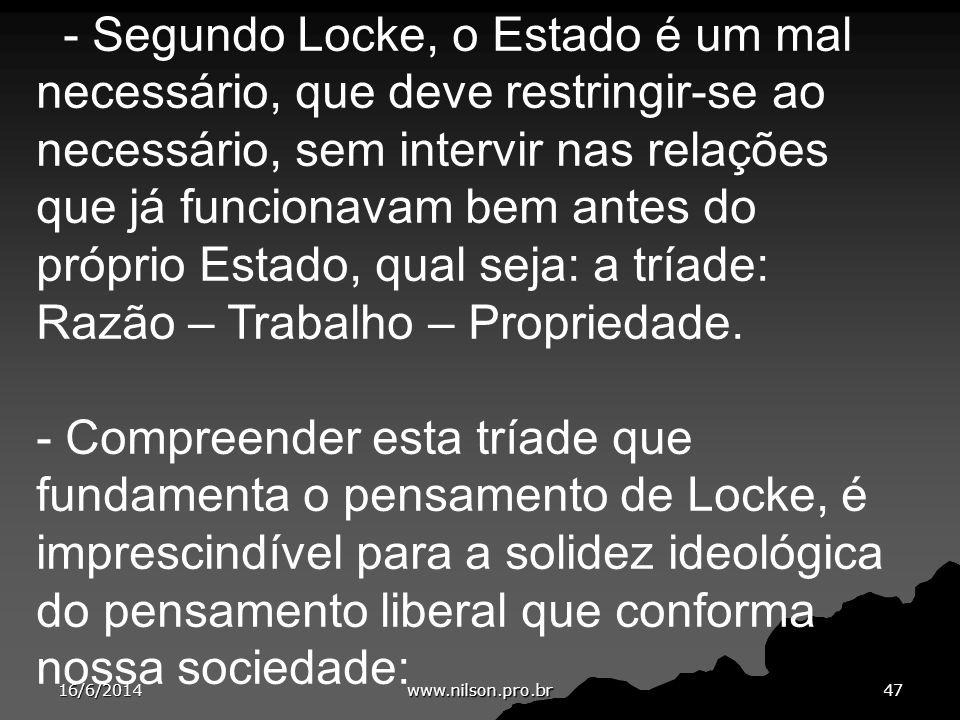 - Segundo Locke, o Estado é um mal necessário, que deve restringir-se ao necessário, sem intervir nas relações que já funcionavam bem antes do próprio Estado, qual seja: a tríade: Razão – Trabalho – Propriedade.