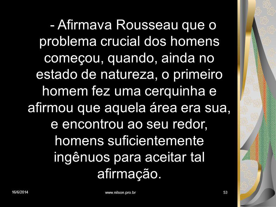 - Afirmava Rousseau que o problema crucial dos homens começou, quando, ainda no estado de natureza, o primeiro homem fez uma cerquinha e afirmou que aquela área era sua, e encontrou ao seu redor, homens suficientemente ingênuos para aceitar tal afirmação.
