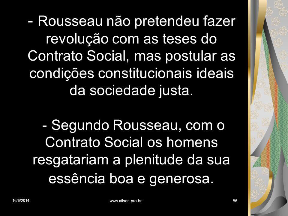 - Rousseau não pretendeu fazer revolução com as teses do Contrato Social, mas postular as condições constitucionais ideais da sociedade justa.