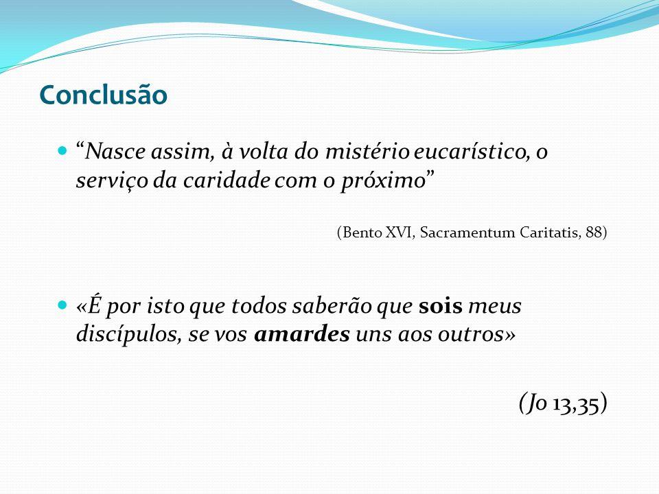 Conclusão Nasce assim, à volta do mistério eucarístico, o serviço da caridade com o próximo (Bento XVI, Sacramentum Caritatis, 88)
