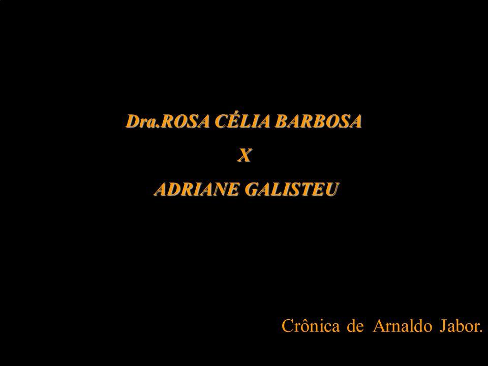 Dra.ROSA CÉLIA BARBOSA X ADRIANE GALISTEU Crônica de Arnaldo Jabor.