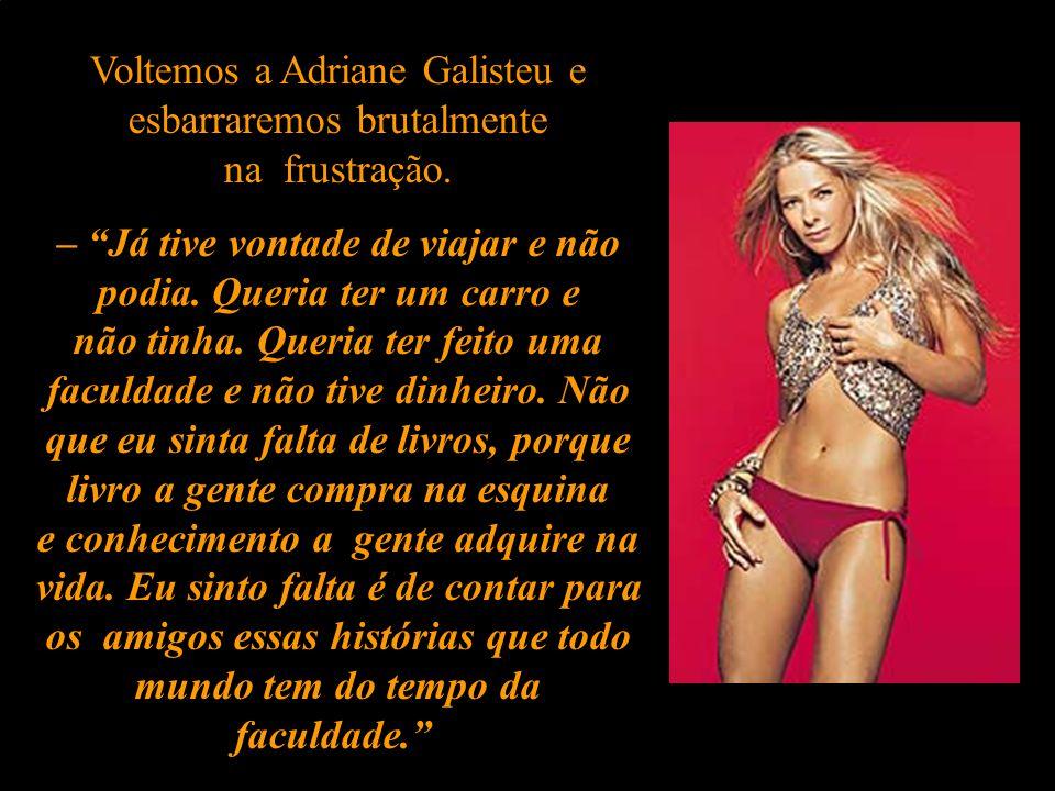 Voltemos a Adriane Galisteu e esbarraremos brutalmente na frustração.