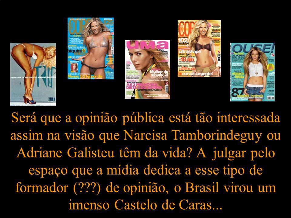 Será que a opinião pública está tão interessada assim na visão que Narcisa Tamborindeguy ou Adriane Galisteu têm da vida.