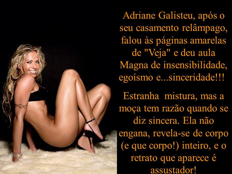 Adriane Galisteu, após o seu casamento relâmpago, falou às páginas amarelas de Veja e deu aula Magna de insensibilidade, egoísmo e...sinceridade!!!