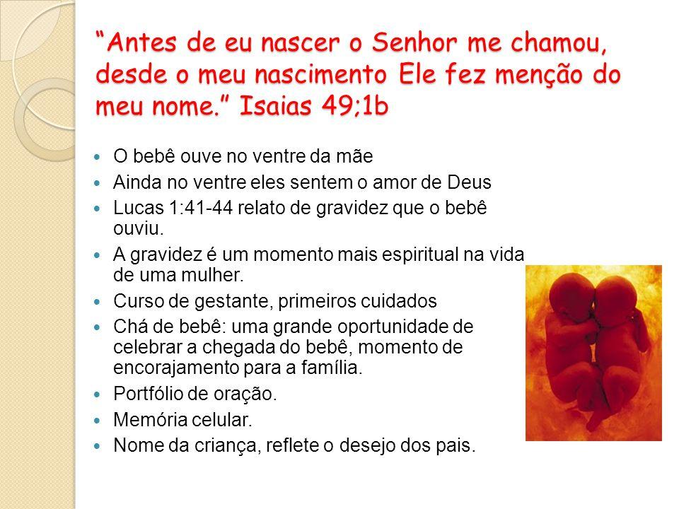 Antes de eu nascer o Senhor me chamou, desde o meu nascimento Ele fez menção do meu nome. Isaias 49;1b