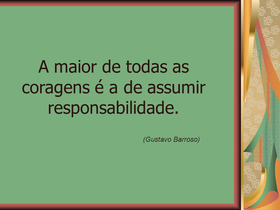 A maior de todas as coragens é a de assumir responsabilidade.