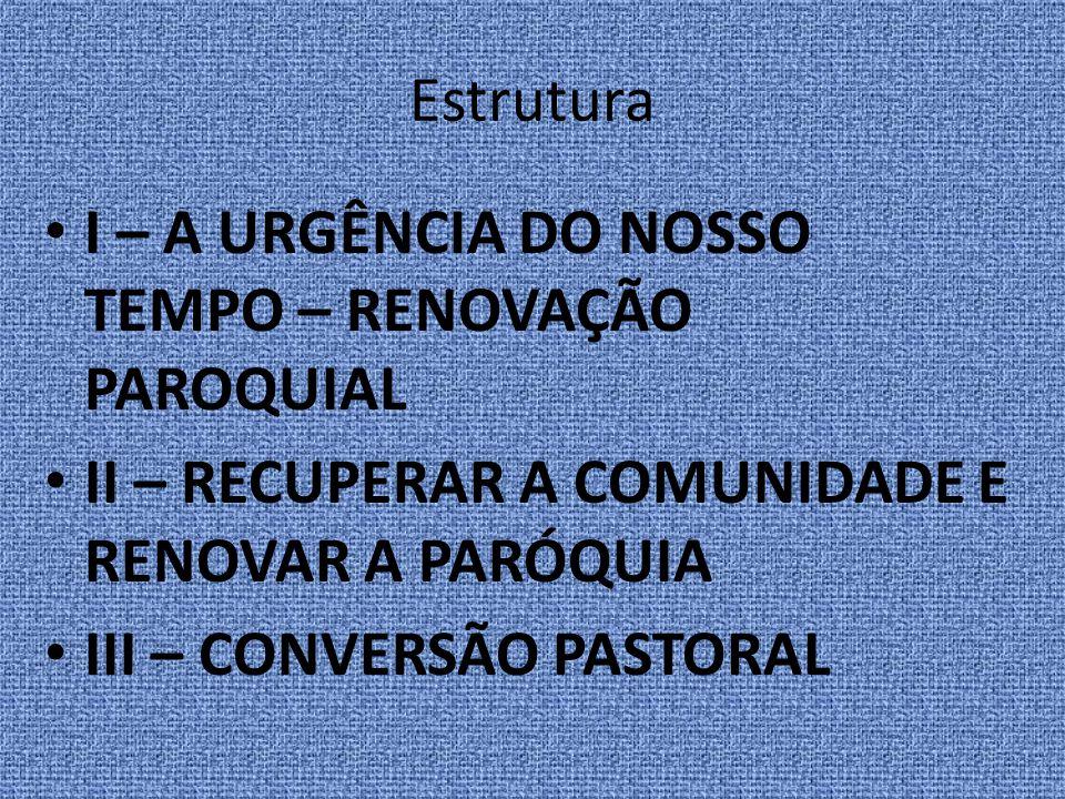 Estrutura I – A URGÊNCIA DO NOSSO TEMPO – RENOVAÇÃO PAROQUIAL. II – RECUPERAR A COMUNIDADE E RENOVAR A PARÓQUIA.