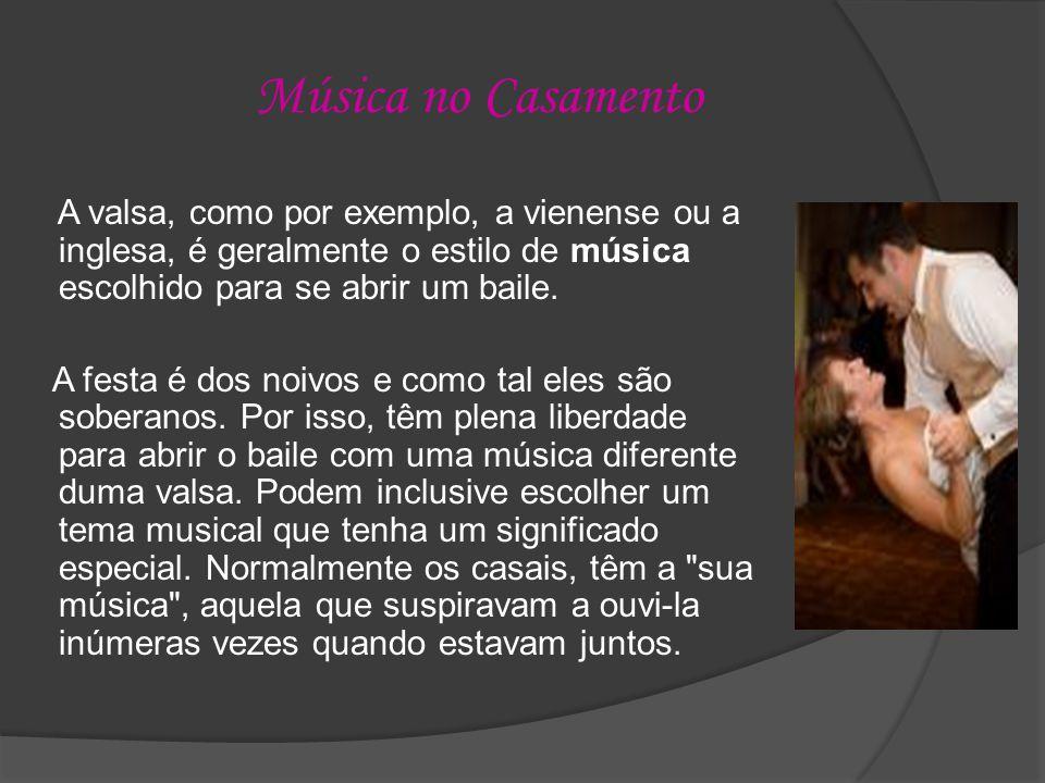 Música no Casamento A valsa, como por exemplo, a vienense ou a inglesa, é geralmente o estilo de música escolhido para se abrir um baile.