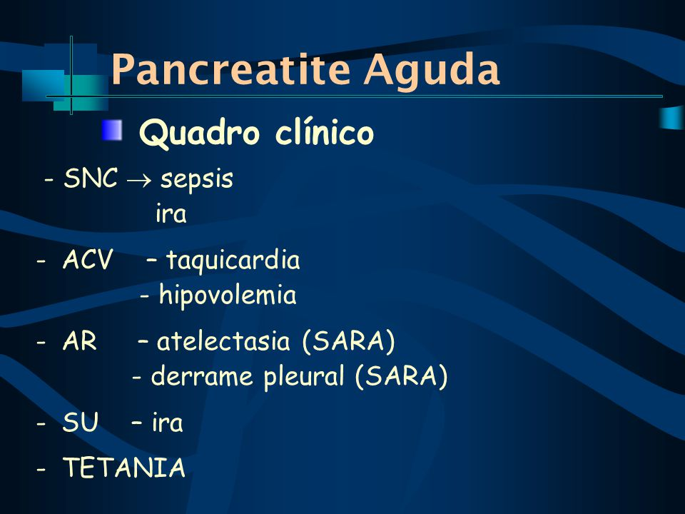 Pancreatite Aguda Quadro clínico - SNC  sepsis ira ACV – taquicardia