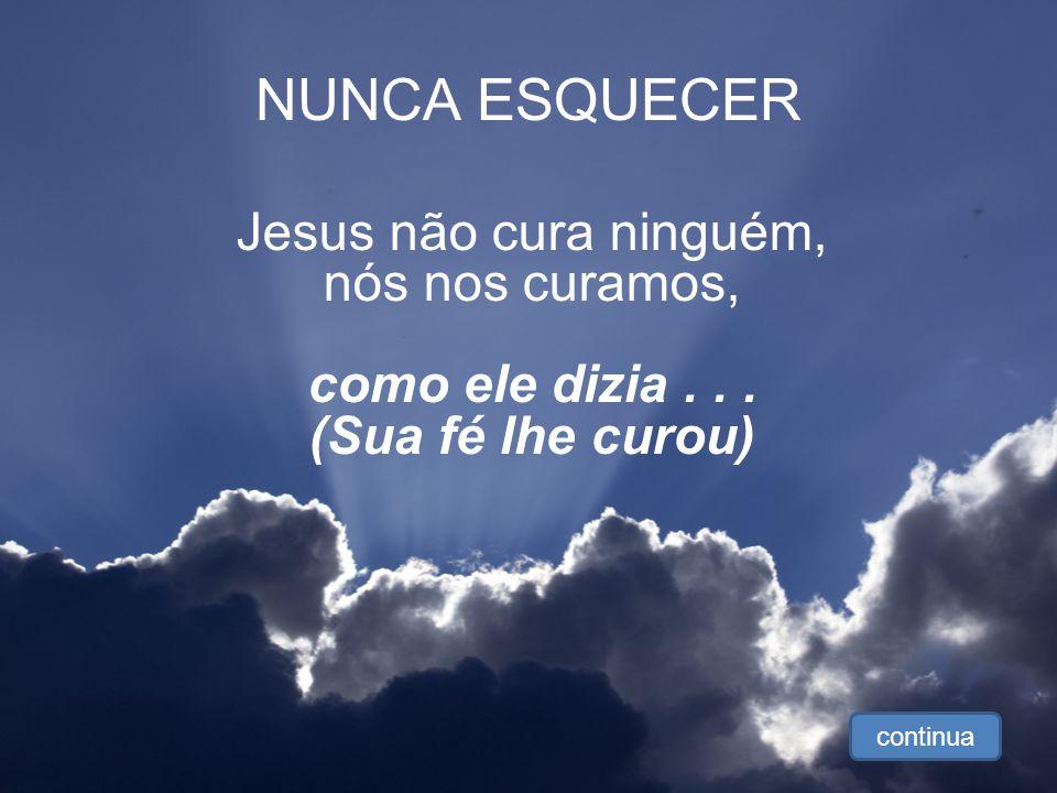 NUNCA ESQUECER Jesus não cura ninguém, nós nos curamos,