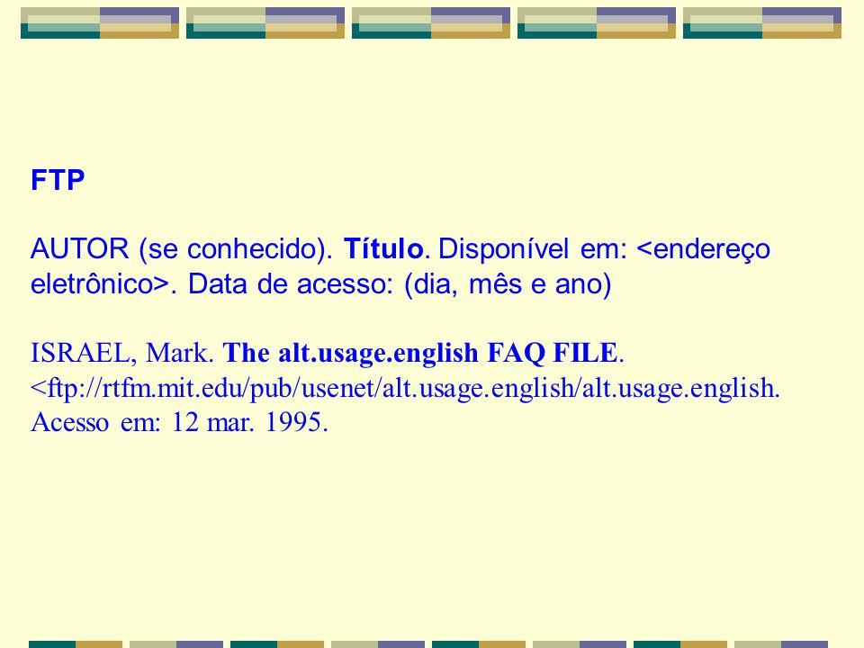 FTP. AUTOR (se conhecido). Título. Disponível em: <endereço eletrônico>. Data de acesso: (dia, mês e ano)