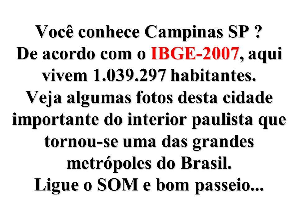 Você conhece Campinas SP. De acordo com o IBGE-2007, aqui vivem 1. 039