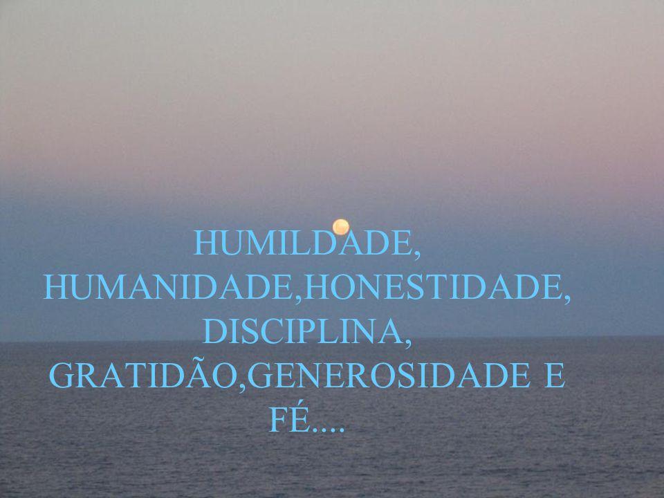 HUMILDADE, HUMANIDADE,HONESTIDADE, DISCIPLINA, GRATIDÃO,GENEROSIDADE E FÉ....