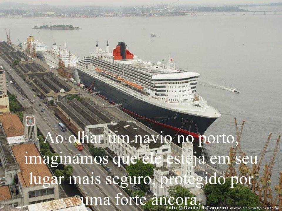 A Ao olhar um navio no porto, imaginamos que ele esteja em seu lugar mais seguro, protegido por uma forte âncora.