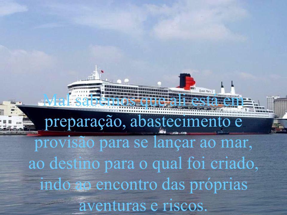 Mal sabemos que ali está em preparação, abastecimento e provisão para se lançar ao mar, ao destino para o qual foi criado, indo ao encontro das próprias aventuras e riscos.