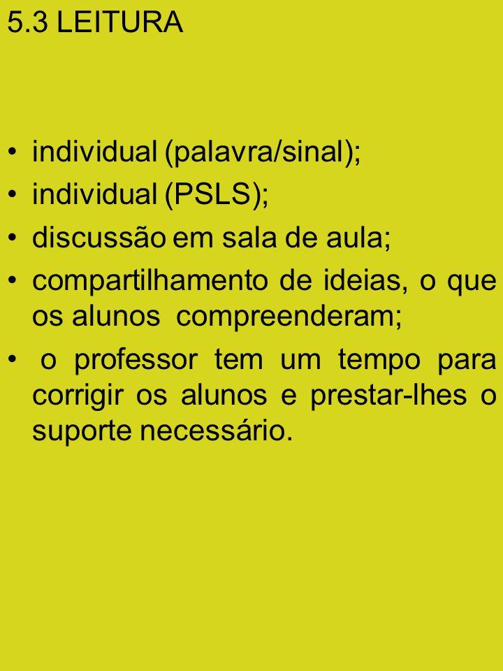 5.3 LEITURA individual (palavra/sinal); individual (PSLS); discussão em sala de aula; compartilhamento de ideias, o que os alunos compreenderam;