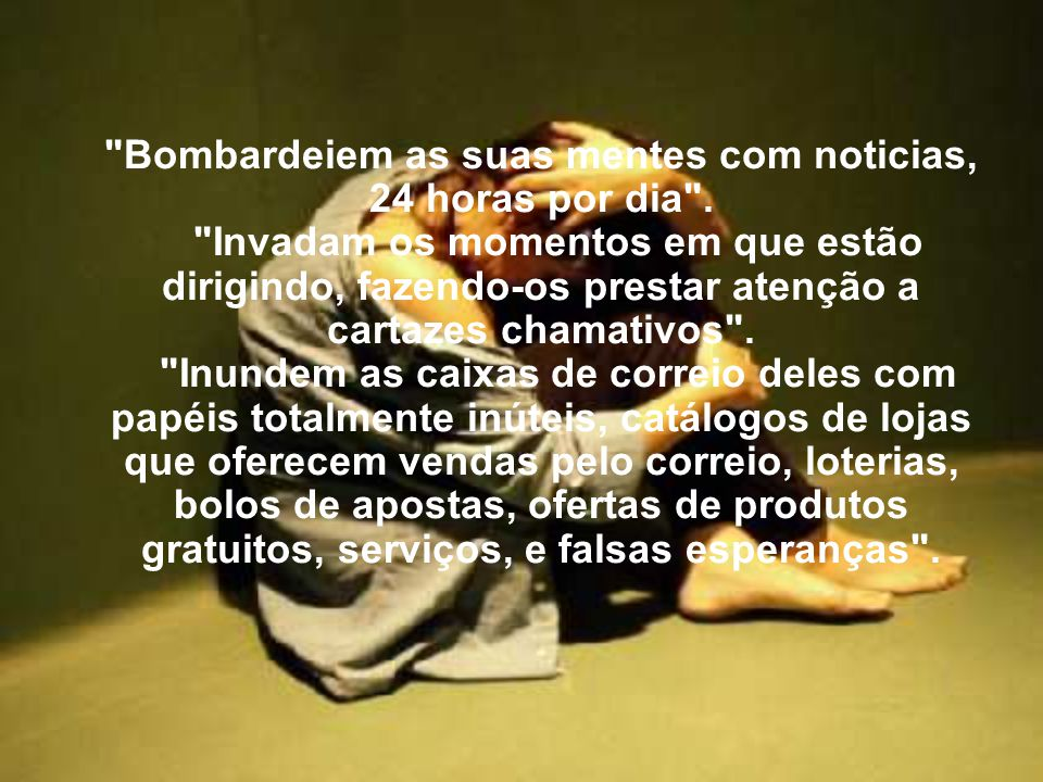 Bombardeiem as suas mentes com noticias, 24 horas por dia