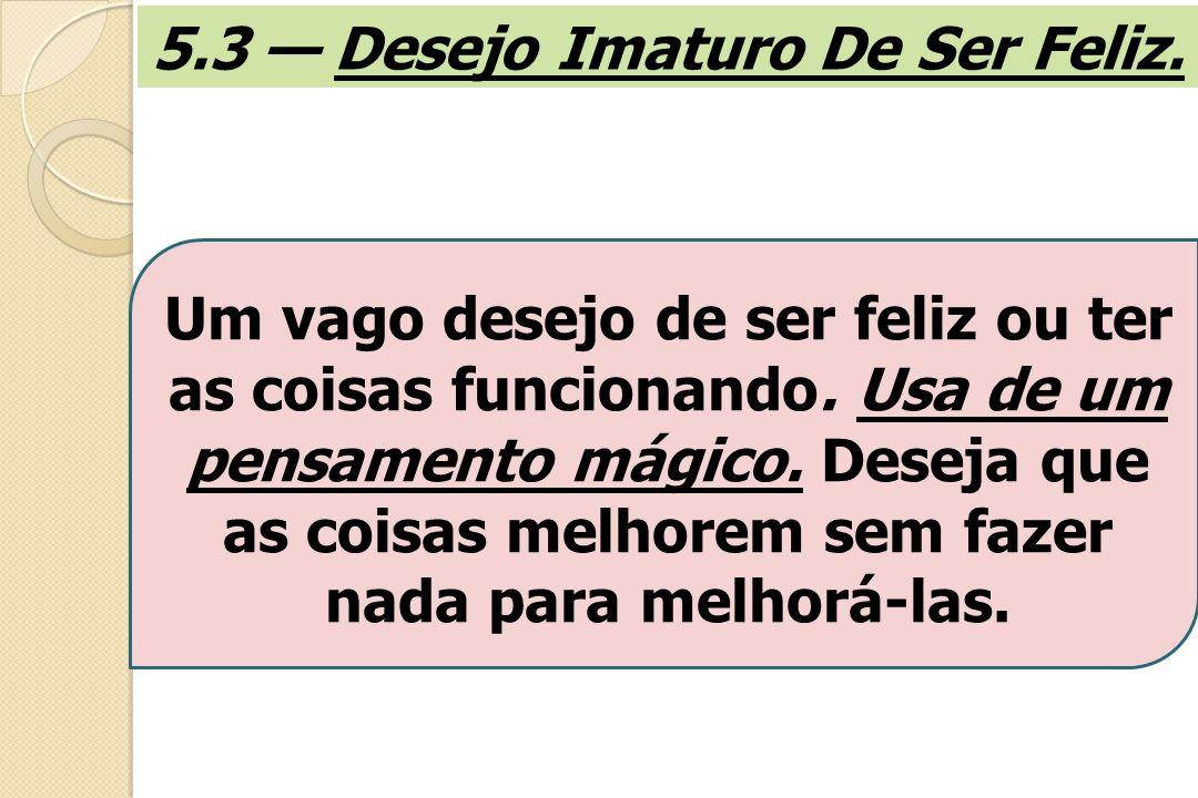 5.3 — Desejo Imaturo De Ser Feliz.