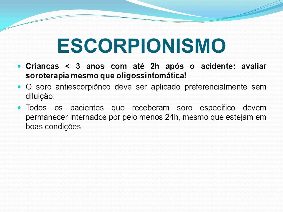 ESCORPIONISMO Crianças < 3 anos com até 2h após o acidente: avaliar soroterapia mesmo que oligossintomática!