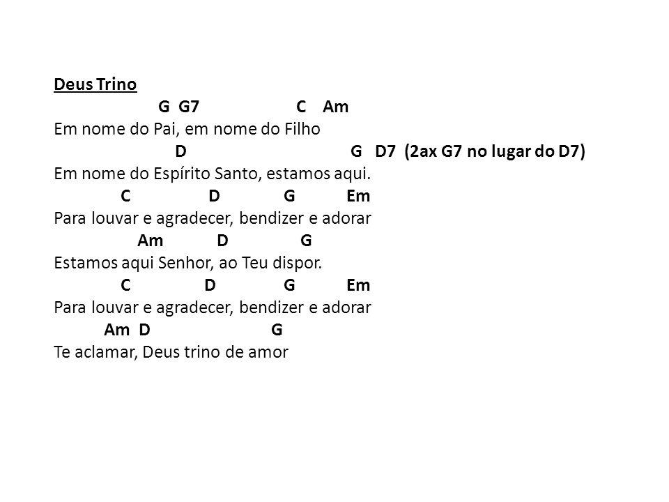 Deus Trino G G7 C Am. Em nome do Pai, em nome do Filho. D G D7 (2ax G7 no lugar do D7)