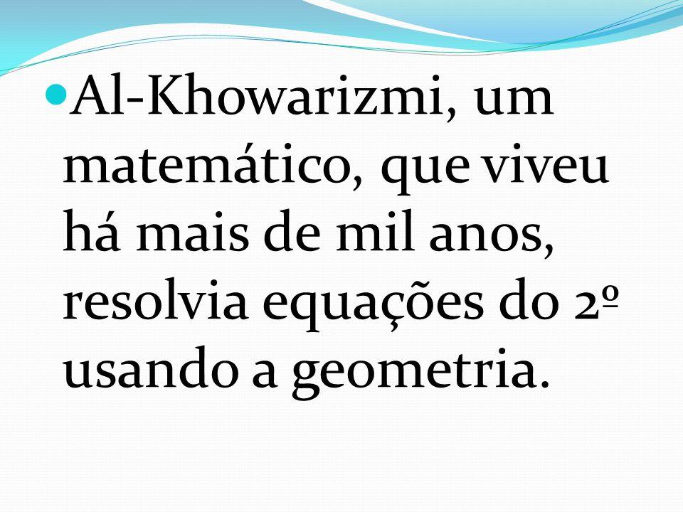Al-Khowarizmi, um matemático, que viveu há mais de mil anos, resolvia equações do 2º usando a geometria.