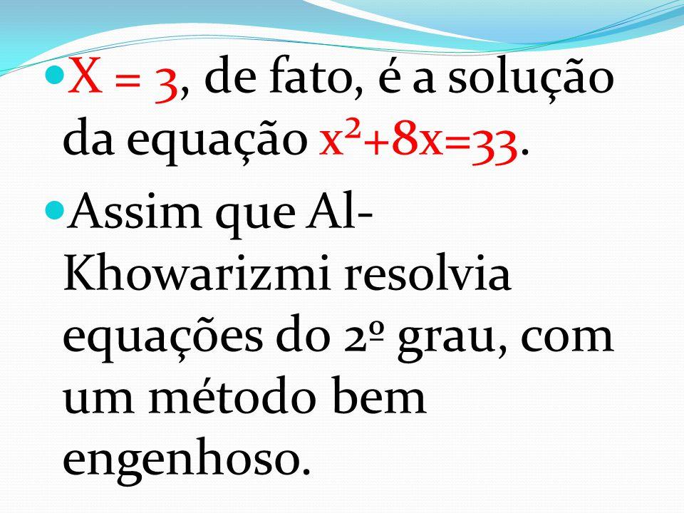 X = 3, de fato, é a solução da equação x²+8x=33.