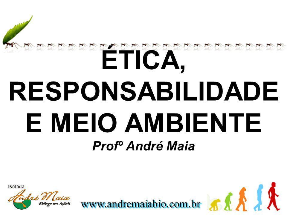 ÉTICA, RESPONSABILIDADE E MEIO AMBIENTE Profº André Maia