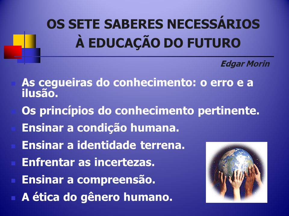 OS SETE SABERES NECESSÁRIOS À EDUCAÇÃO DO FUTURO Edgar Morin