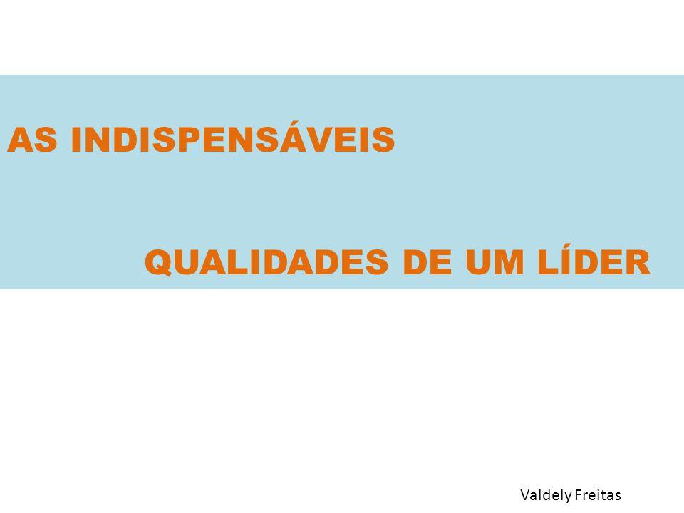 AS INDISPENSÁVEIS QUALIDADES DE UM LÍDER Valdely Freitas