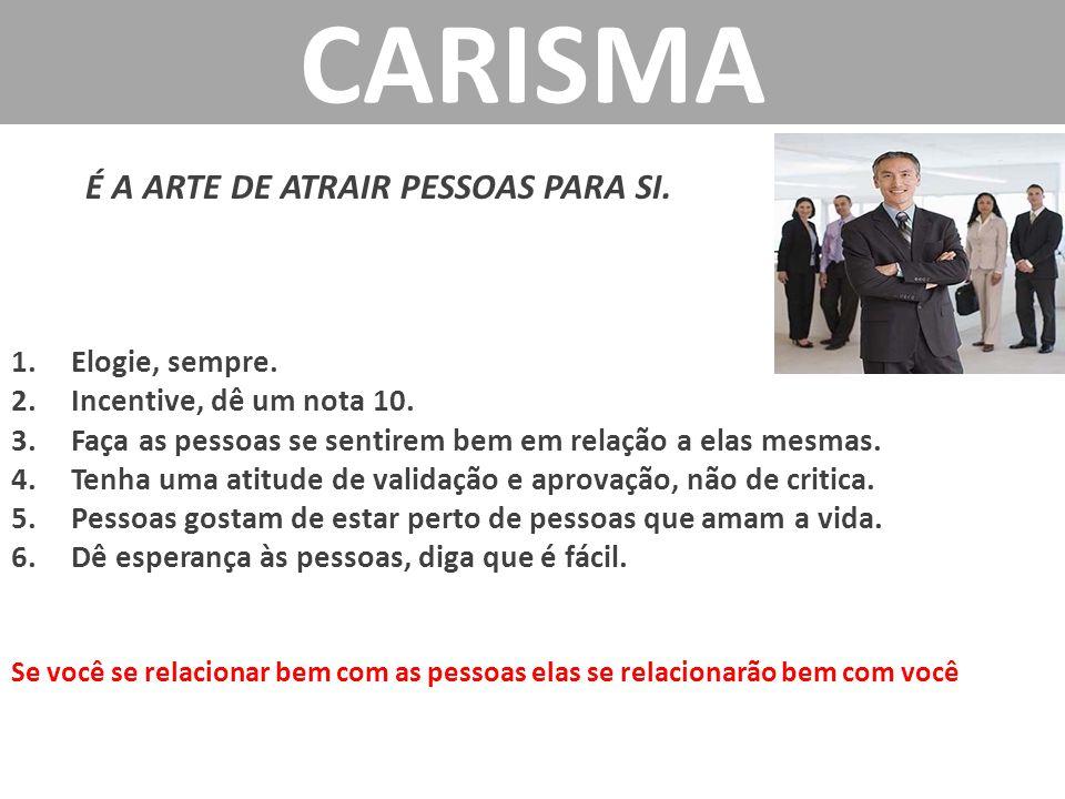 CARISMA É A ARTE DE ATRAIR PESSOAS PARA SI. Elogie, sempre.