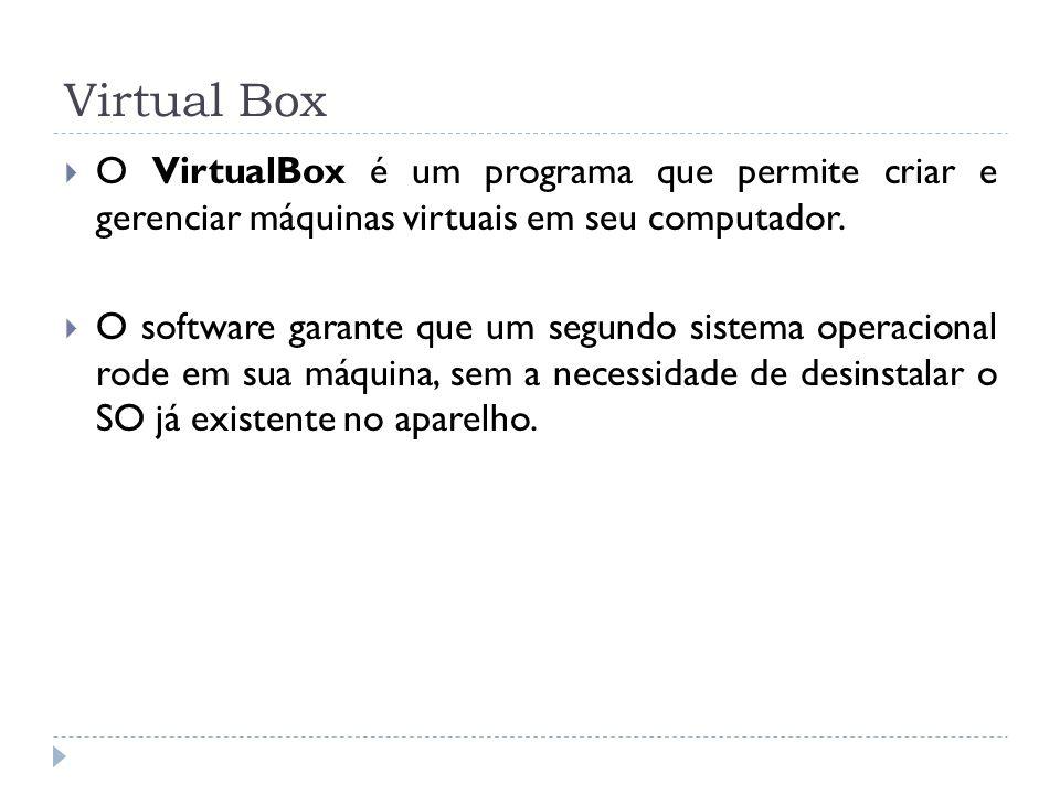 Virtual Box O VirtualBox é um programa que permite criar e gerenciar máquinas virtuais em seu computador.