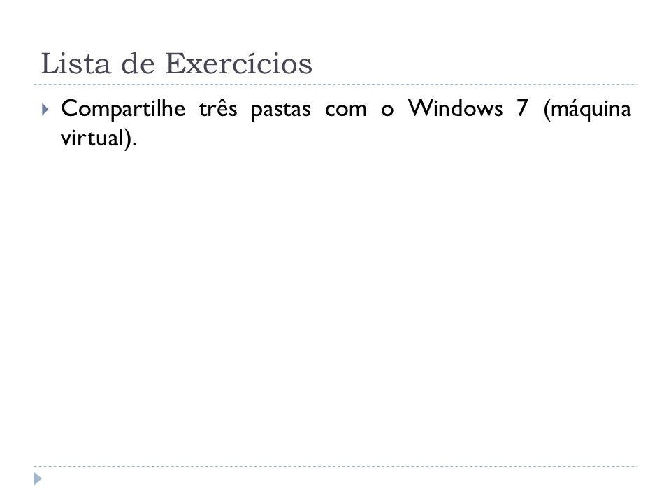 Lista de Exercícios Compartilhe três pastas com o Windows 7 (máquina virtual).