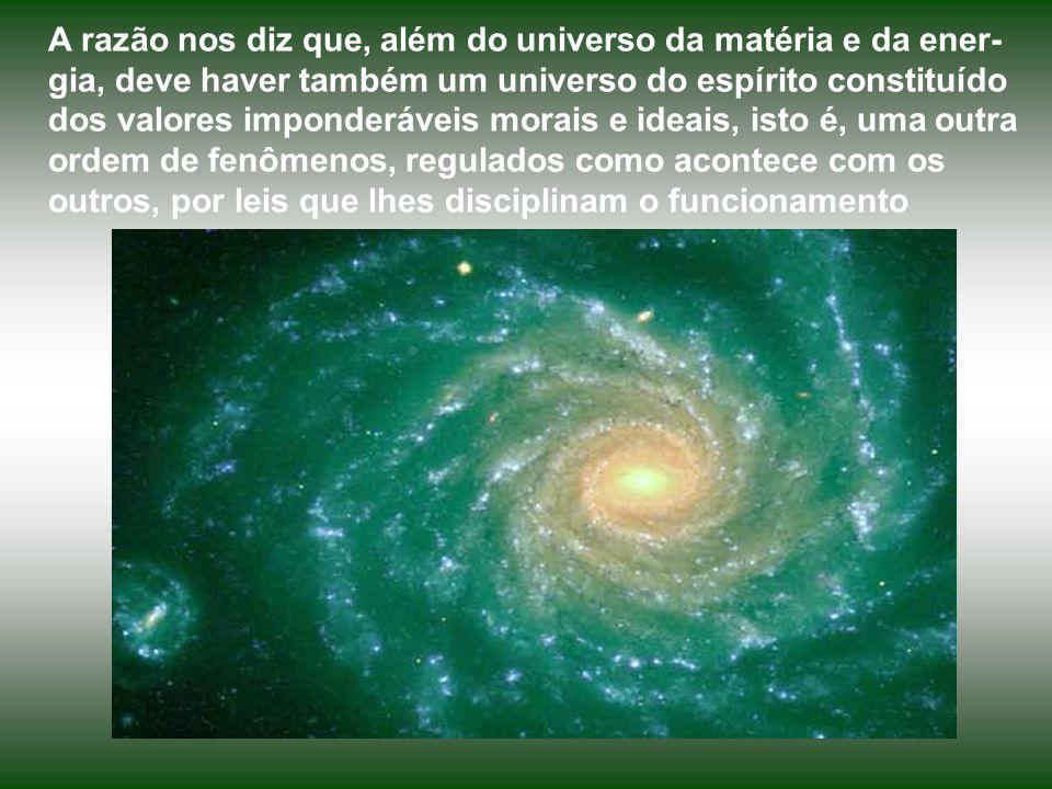 A razão nos diz que, além do universo da matéria e da ener-gia, deve haver também um universo do espírito constituído dos valores imponderáveis morais e ideais, isto é, uma outra ordem de fenômenos, regulados como acontece com os outros, por leis que lhes disciplinam o funcionamento