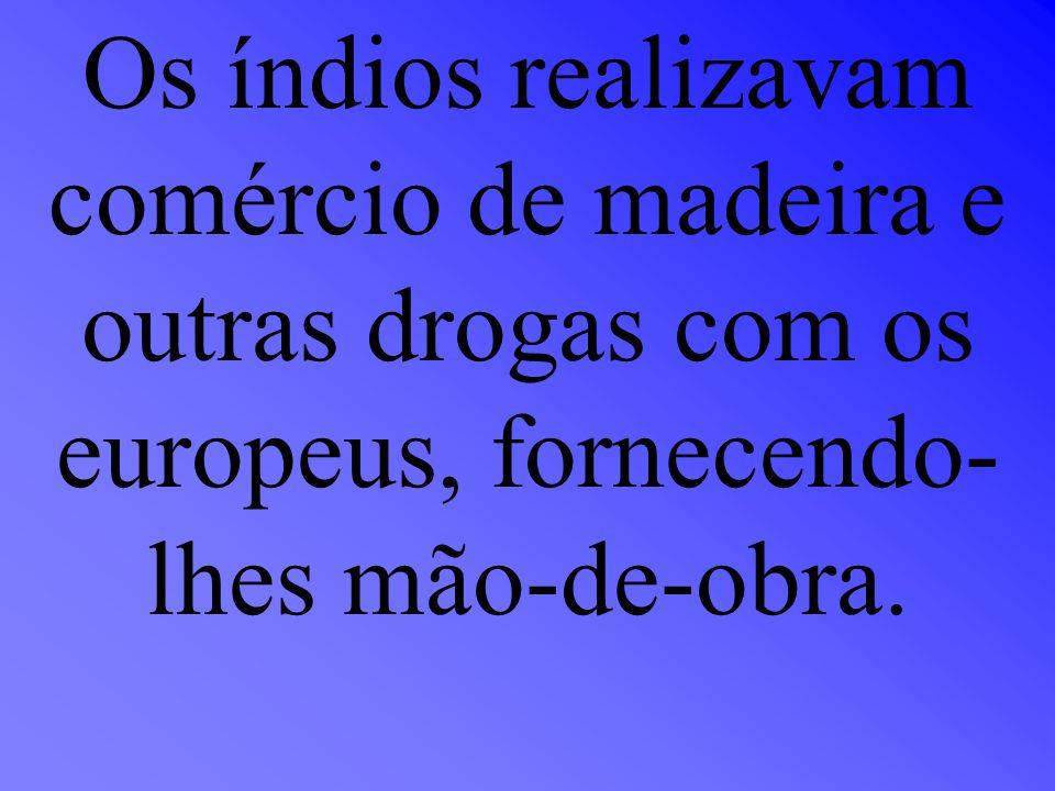 Os índios realizavam comércio de madeira e outras drogas com os europeus, fornecendo-lhes mão-de-obra.