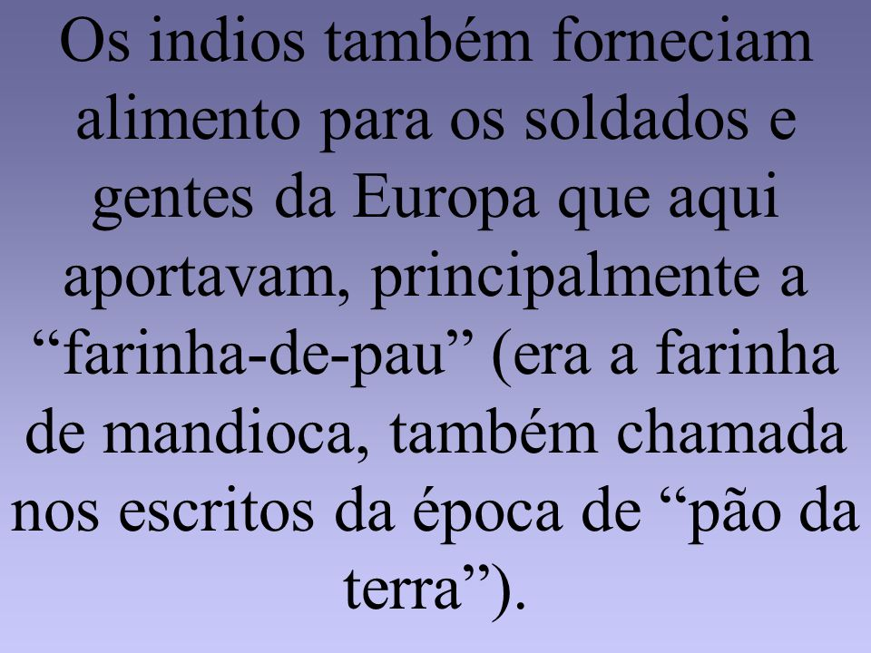 Os indios também forneciam alimento para os soldados e gentes da Europa que aqui aportavam, principalmente a farinha-de-pau (era a farinha de mandioca, também chamada nos escritos da época de pão da terra ).
