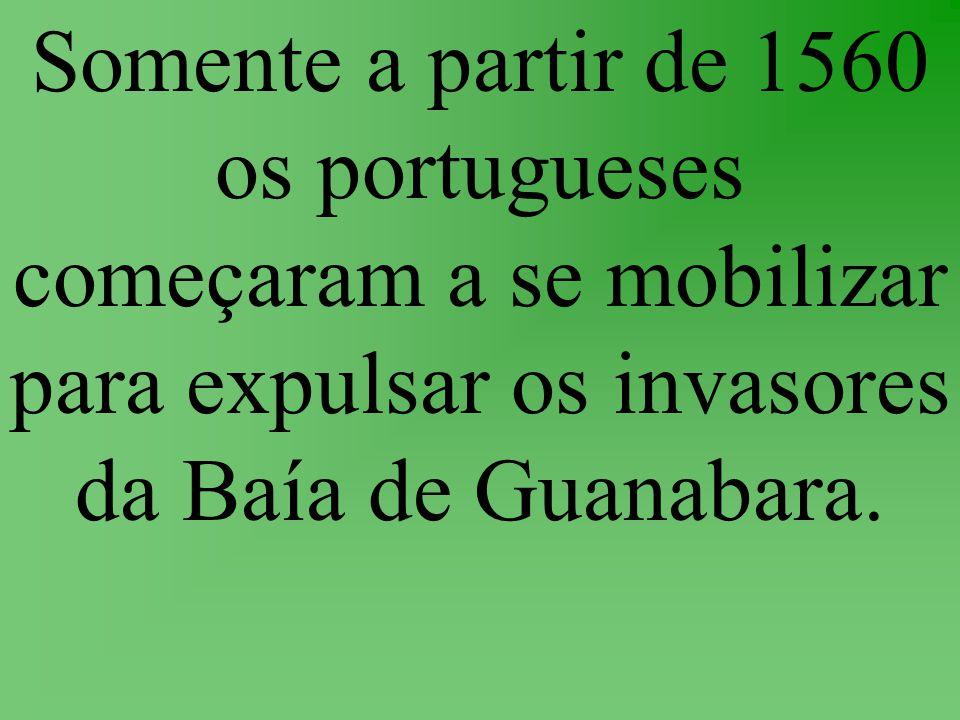 Somente a partir de 1560 os portugueses começaram a se mobilizar para expulsar os invasores da Baía de Guanabara.
