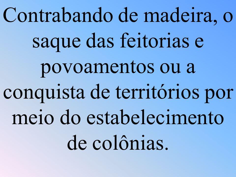 Contrabando de madeira, o saque das feitorias e povoamentos ou a conquista de territórios por meio do estabelecimento de colônias.