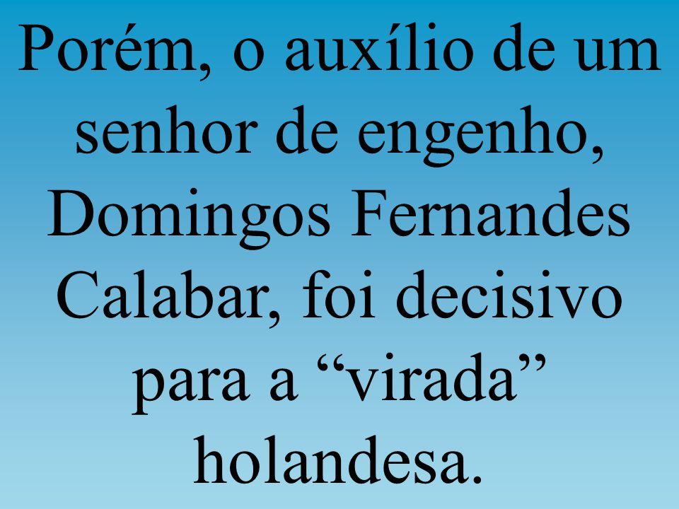 Porém, o auxílio de um senhor de engenho, Domingos Fernandes Calabar, foi decisivo para a virada holandesa.