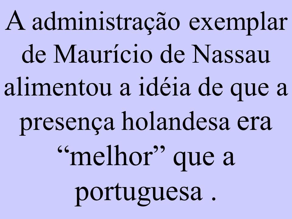 A administração exemplar de Maurício de Nassau alimentou a idéia de que a presença holandesa era melhor que a portuguesa .
